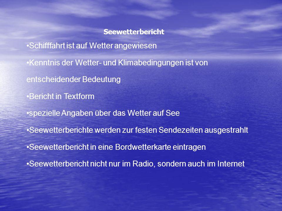 Seewetterbericht Schifffahrt ist auf Wetter angewiesen Kenntnis der Wetter- und Klimabedingungen ist von entscheidender Bedeutung Bericht in Textform spezielle Angaben über das Wetter auf See Seewetterberichte werden zur festen Sendezeiten ausgestrahlt Seewetterbericht in eine Bordwetterkarte eintragen Seewetterbericht nicht nur im Radio, sondern auch im Internet
