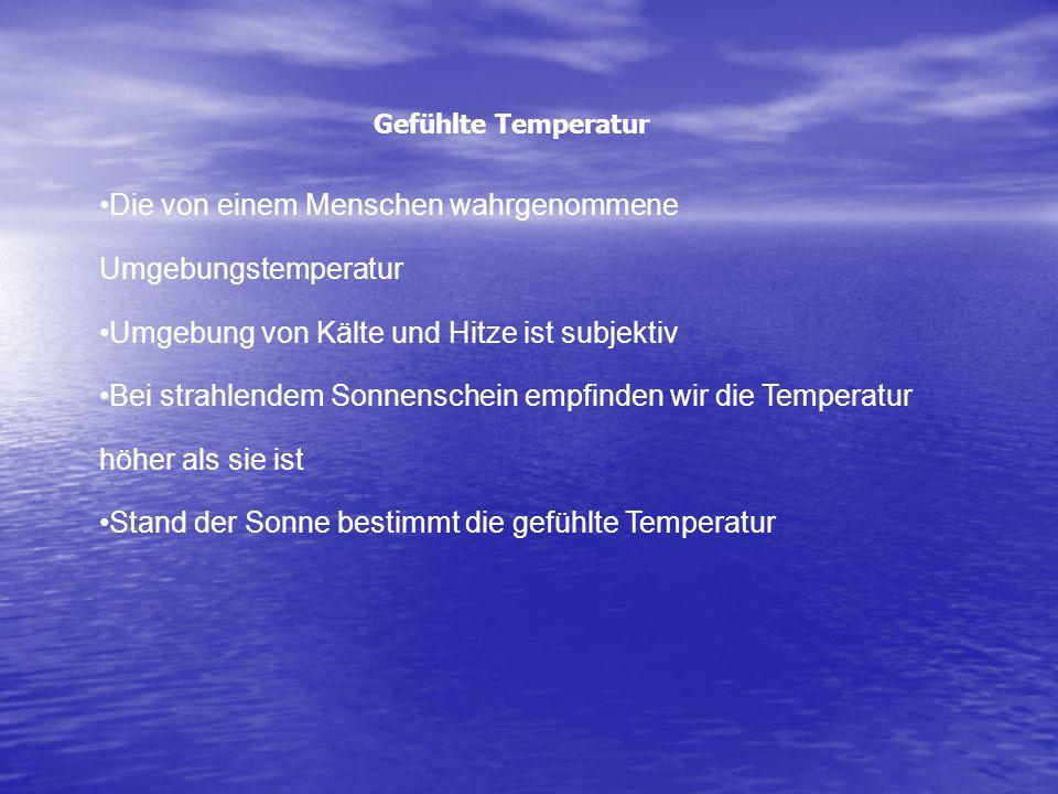 Gefühlte Temperatur Die von einem Menschen wahrgenommene Umgebungstemperatur Umgebung von Kälte und Hitze ist subjektiv Bei strahlendem Sonnenschein empfinden wir die Temperatur höher als sie ist Stand der Sonne bestimmt die gefühlte Temperatur