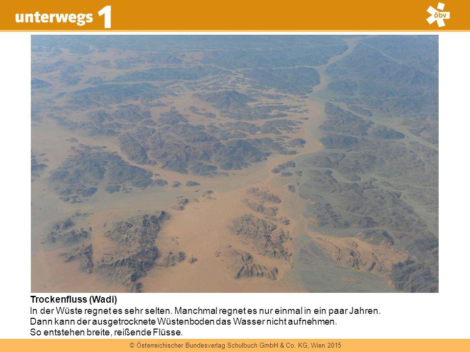 © Österreichischer Bundesverlag Schulbuch GmbH & Co. KG, Wien 2015 Trockenfluss (Wadi) In der Wüste regnet es sehr selten. Manchmal regnet es nur einm