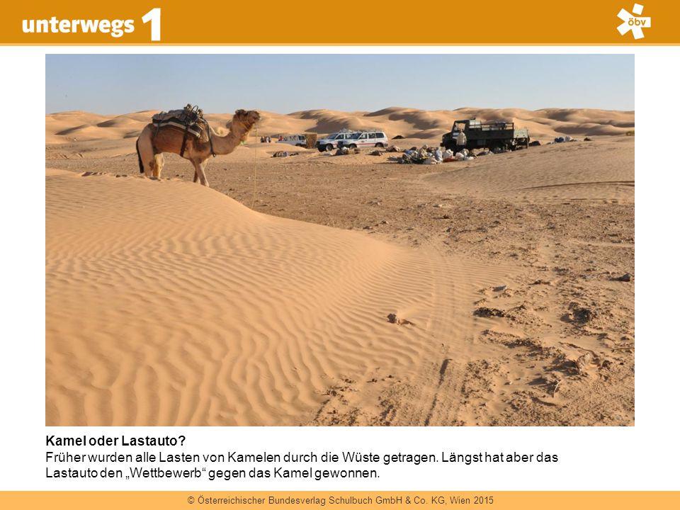 © Österreichischer Bundesverlag Schulbuch GmbH & Co. KG, Wien 2015 Kamel oder Lastauto? Früher wurden alle Lasten von Kamelen durch die Wüste getragen