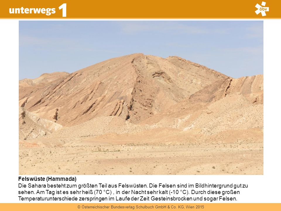 © Österreichischer Bundesverlag Schulbuch GmbH & Co. KG, Wien 2015 Felswüste (Hammada) Die Sahara besteht zum größten Teil aus Felswüsten. Die Felsen