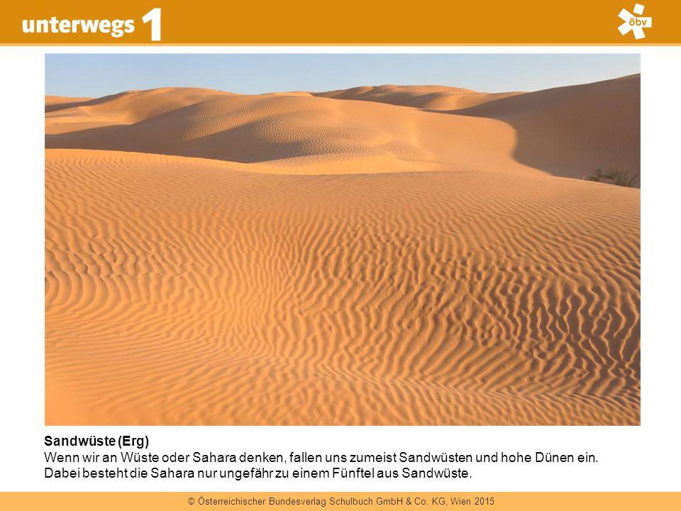 © Österreichischer Bundesverlag Schulbuch GmbH & Co. KG, Wien 2015 Sandwüste (Erg) Wenn wir an Wüste oder Sahara denken, fallen uns zumeist Sandwüsten