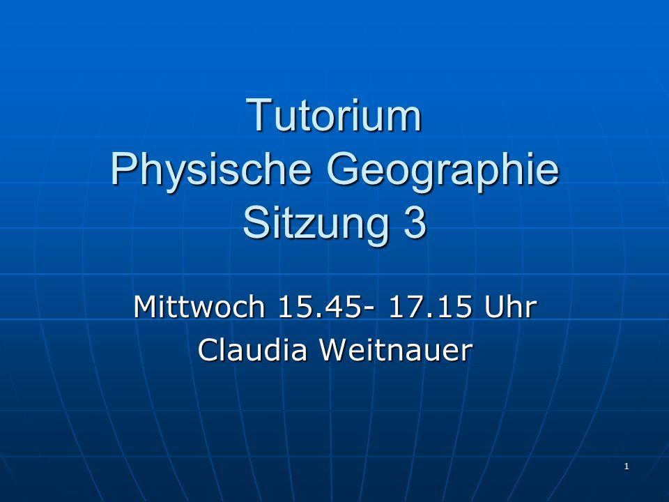 1 Tutorium Physische Geographie Sitzung 3 Mittwoch 15.45- 17.15 Uhr Claudia Weitnauer