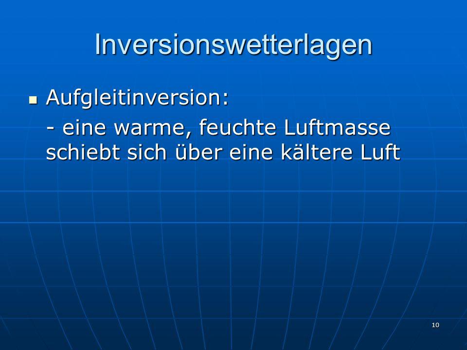 10 Inversionswetterlagen Aufgleitinversion: Aufgleitinversion: - eine warme, feuchte Luftmasse schiebt sich über eine kältere Luft