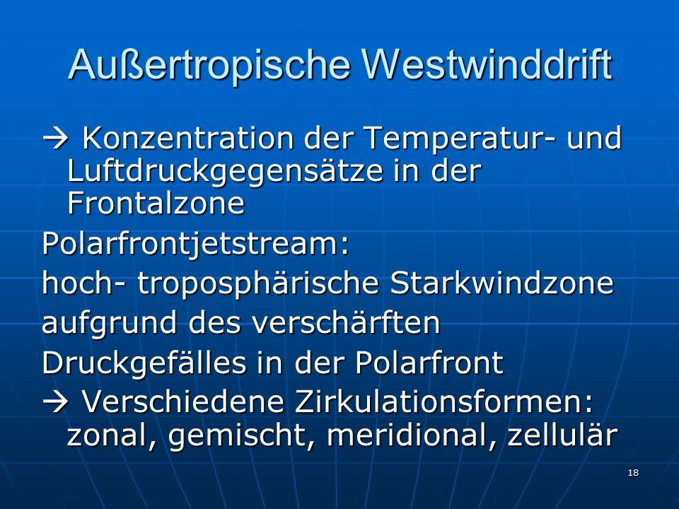 18 Außertropische Westwinddrift  Konzentration der Temperatur- und Luftdruckgegensätze in der Frontalzone Polarfrontjetstream: hoch- troposphärische Starkwindzone aufgrund des verschärften Druckgefälles in der Polarfront  Verschiedene Zirkulationsformen: zonal, gemischt, meridional, zellulär