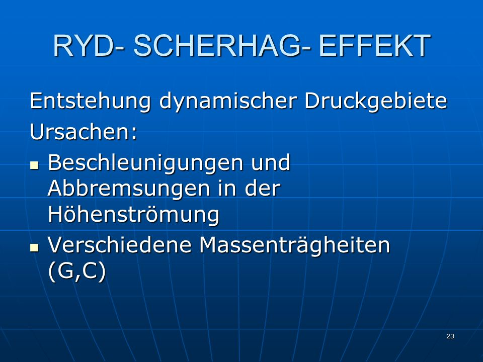 23 RYD- SCHERHAG- EFFEKT Entstehung dynamischer Druckgebiete Ursachen: Beschleunigungen und Abbremsungen in der Höhenströmung Beschleunigungen und Abbremsungen in der Höhenströmung Verschiedene Massenträgheiten (G,C) Verschiedene Massenträgheiten (G,C)