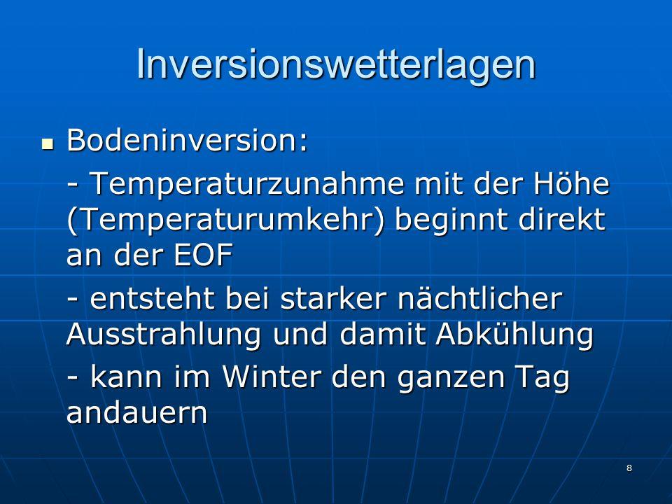 8 Inversionswetterlagen Bodeninversion: Bodeninversion: - Temperaturzunahme mit der Höhe (Temperaturumkehr) beginnt direkt an der EOF - entsteht bei starker nächtlicher Ausstrahlung und damit Abkühlung - kann im Winter den ganzen Tag andauern