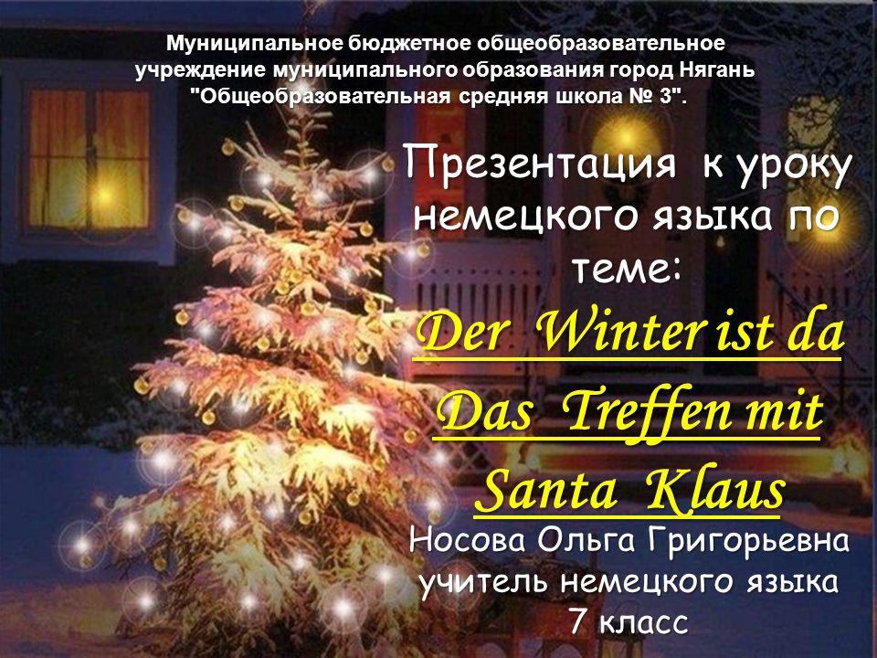 Презентация к уроку немецкого языка по теме: Der Winter ist da Das Treffen mit Santa Klaus Носова Ольга Григорьевна учитель немецкого языка 7 класс Му
