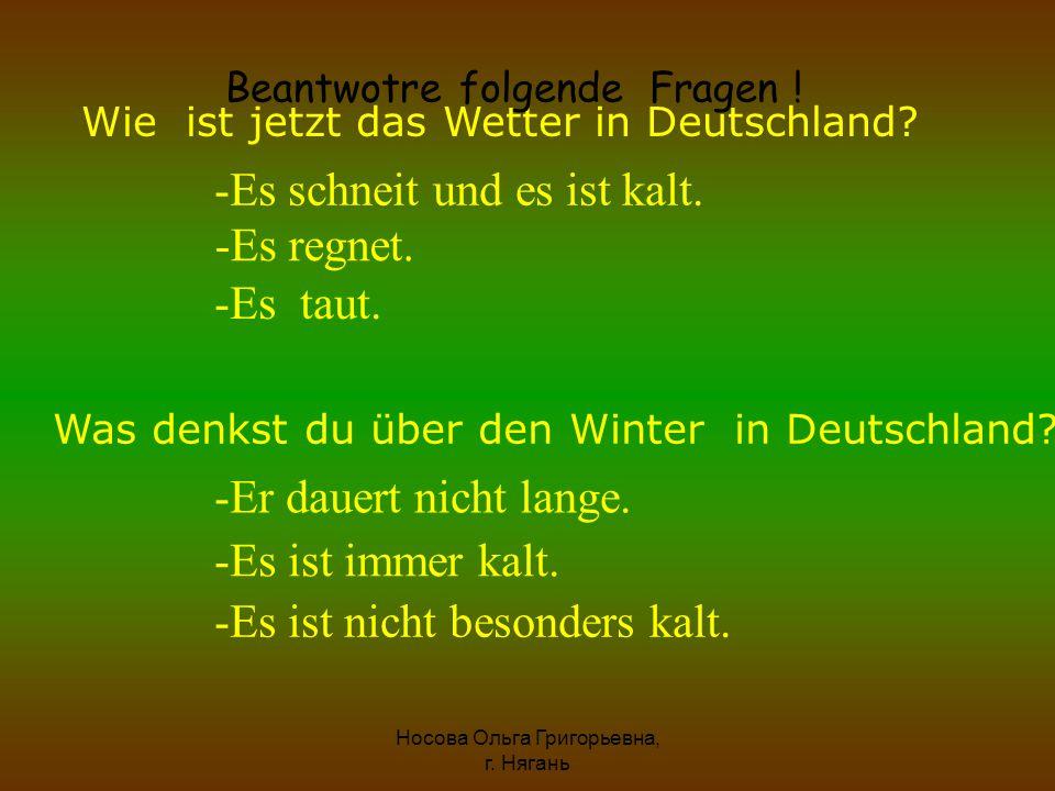 Wie ist jetzt das Wetter in Deutschland? -Es schneit und es ist kalt. -Es regnet. -Es taut. Was denkst du über den Winter in Deutschland? -Er dauert n