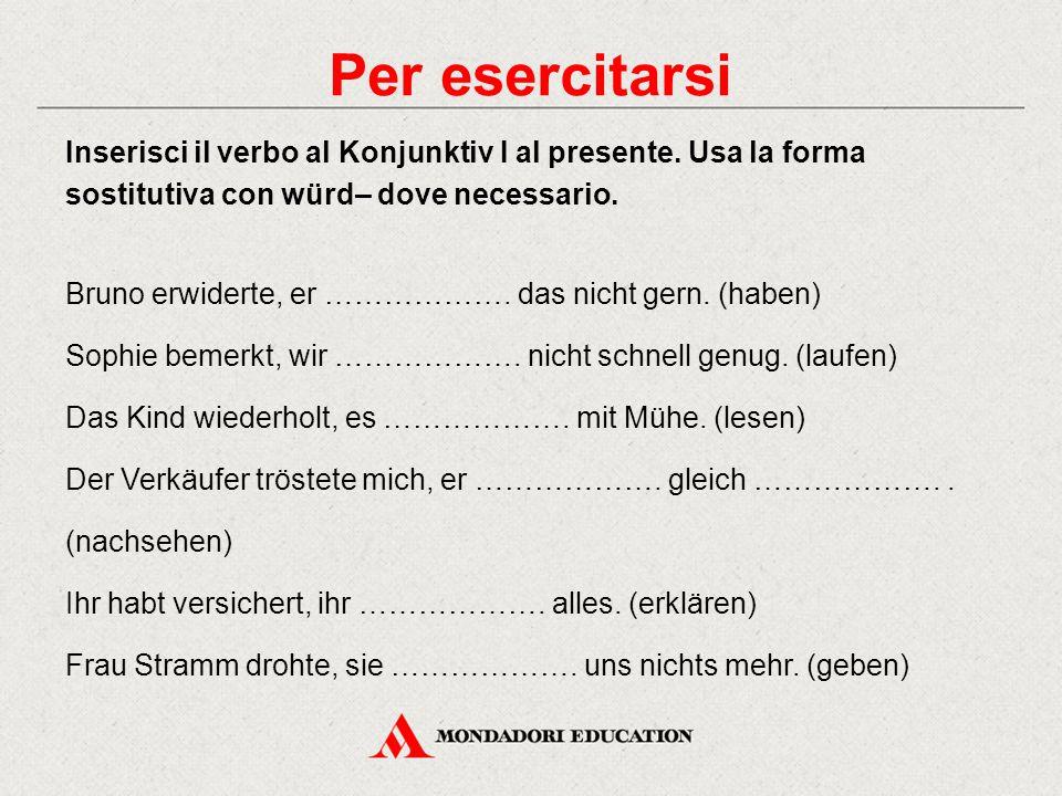 Per esercitarsi Inserisci il verbo al Konjunktiv I al presente. Usa la forma sostitutiva con würd– dove necessario. Bruno erwiderte, er ………………. das ni