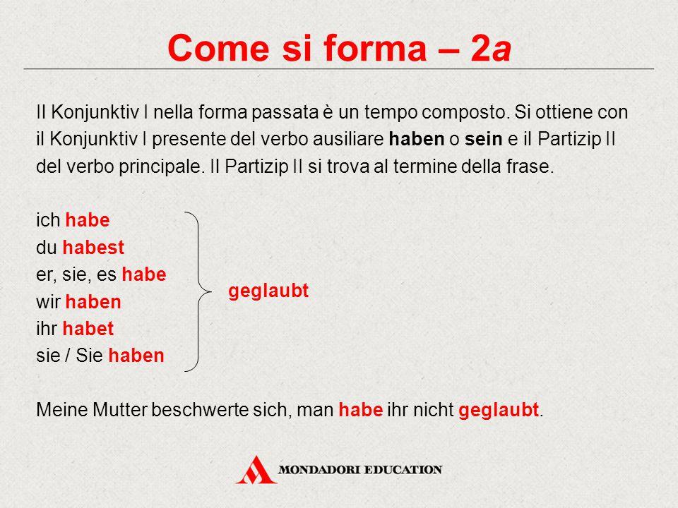 Come si forma – 2a Il Konjunktiv I nella forma passata è un tempo composto. Si ottiene con il Konjunktiv I presente del verbo ausiliare haben o sein e