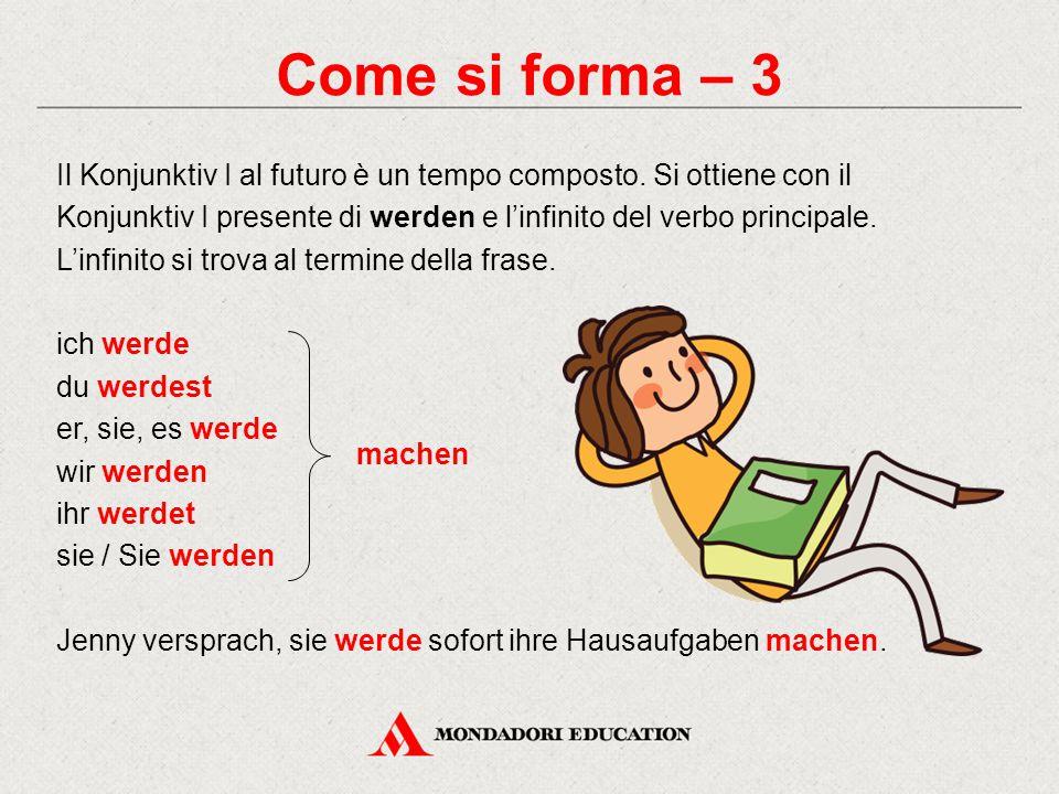 Come si forma – 3 Il Konjunktiv I al futuro è un tempo composto. Si ottiene con il Konjunktiv I presente di werden e l'infinito del verbo principale.