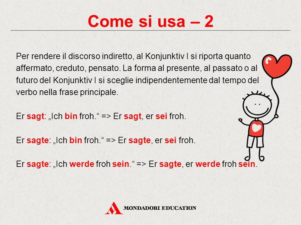 Come si usa – 2 Per rendere il discorso indiretto, al Konjunktiv I si riporta quanto affermato, creduto, pensato. La forma al presente, al passato o a