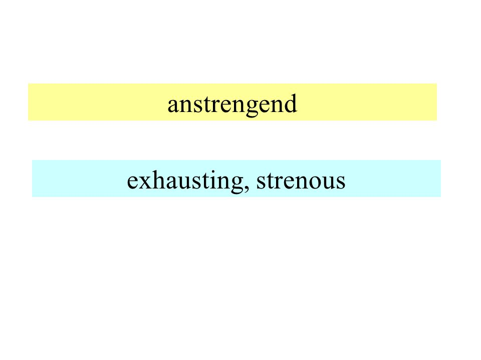 anstrengend exhausting, strenous
