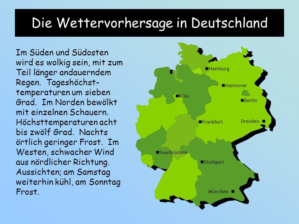 Die Wettervorhersage in Deutschland Im Süden und Südosten wird es wolkig sein, mit zum Teil länger andauerndem Regen. Tageshöchst- temperaturen um sie