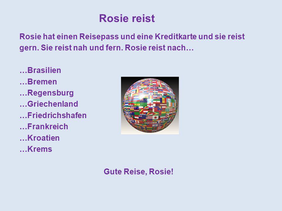 Rosie reist Rosie hat einen Reisepass und eine Kreditkarte und sie reist gern. Sie reist nah und fern. Rosie reist nach… …Brasilien …Bremen …Regensbur