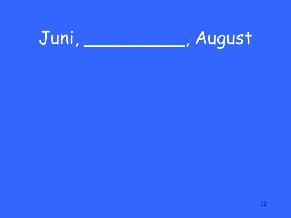12 Juni, _________, August