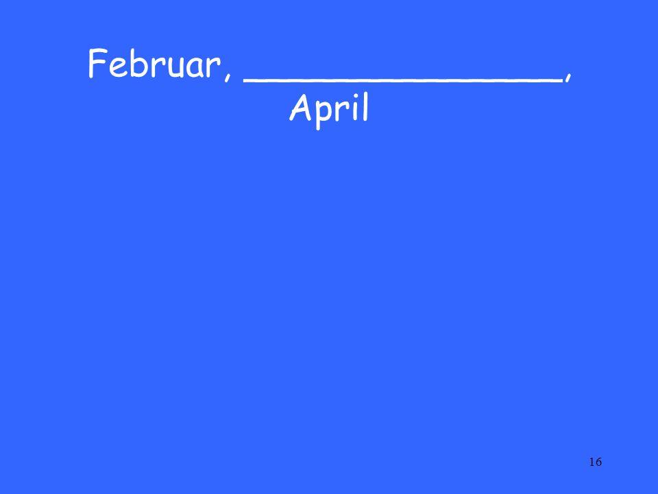 16 Februar, ______________, April