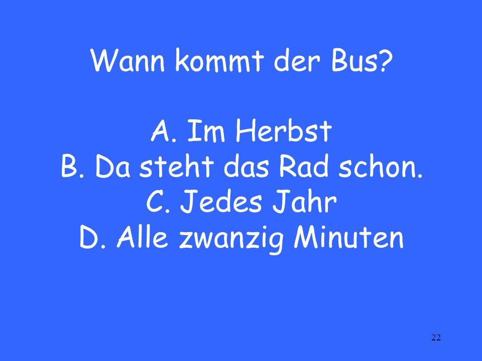 22 Wann kommt der Bus. A. Im Herbst B. Da steht das Rad schon.