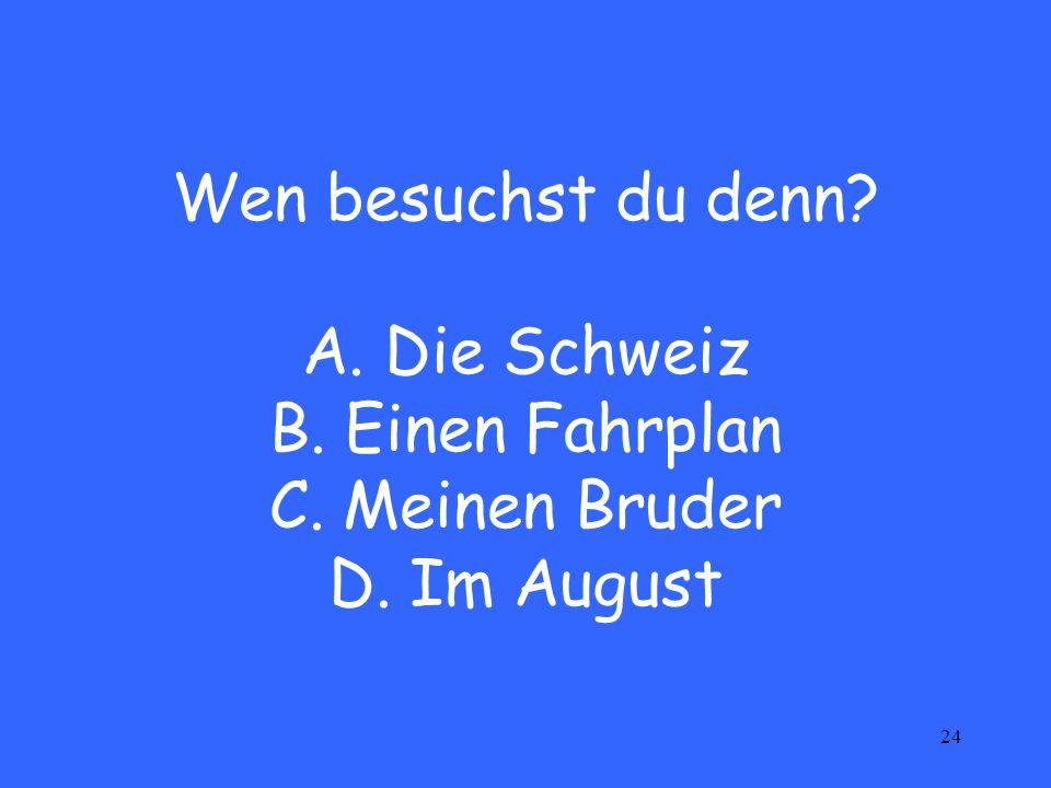 24 Wen besuchst du denn? A. Die Schweiz B. Einen Fahrplan C. Meinen Bruder D. Im August