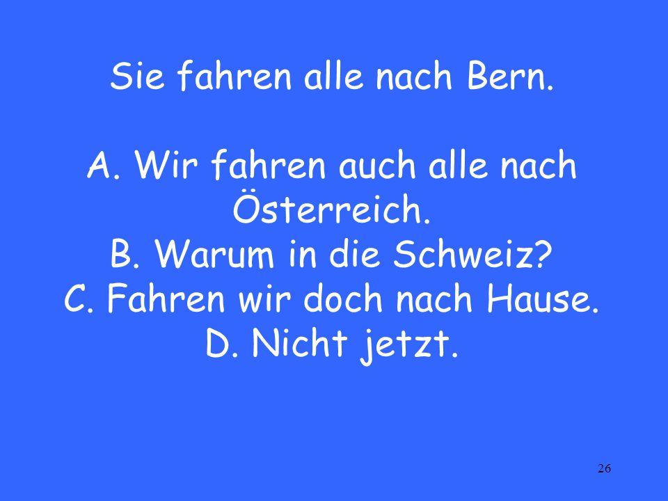 26 Sie fahren alle nach Bern. A. Wir fahren auch alle nach Österreich.