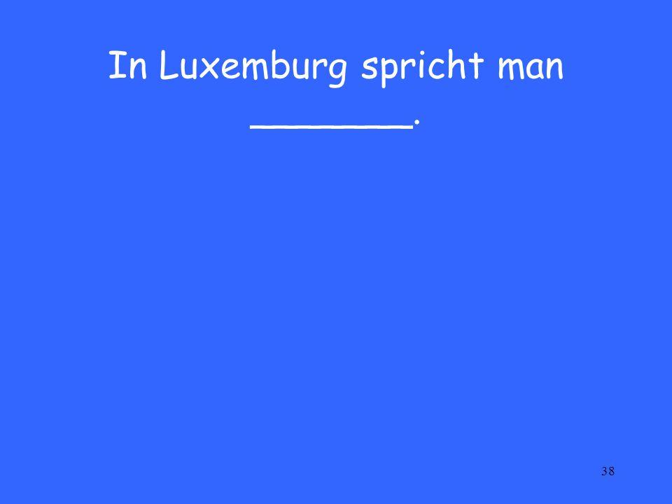 38 In Luxemburg spricht man _______.
