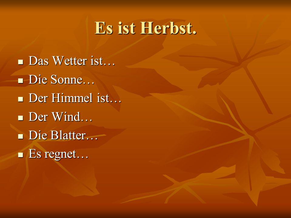 Es ist Herbst. Das Wetter ist… Das Wetter ist… Die Sonne… Die Sonne… Der Himmel ist… Der Himmel ist… Der Wind… Der Wind… Die Blatter… Die Blatter… Es