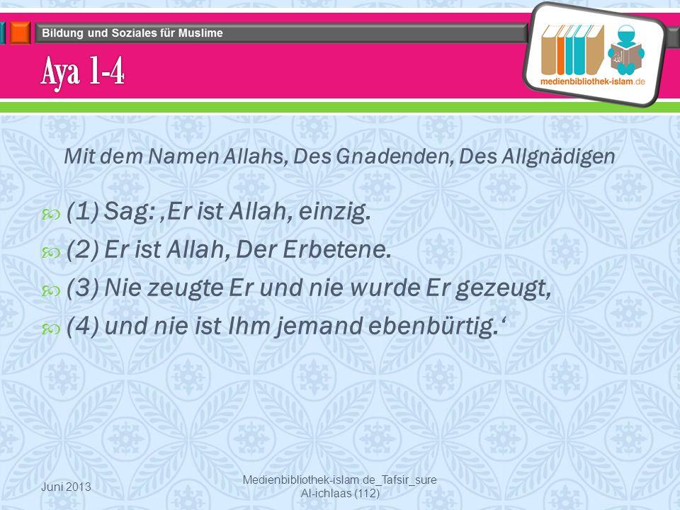 Mit dem Namen Allahs, Des Gnadenden, Des Allgnädigen  (1) Sag: 'Er ist Allah, einzig.