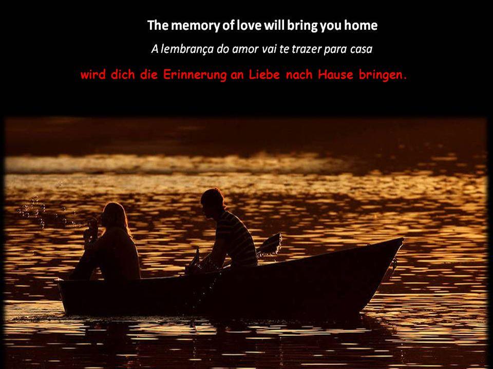 wird dich die Erinnerung an Liebe nach Hause bringen.