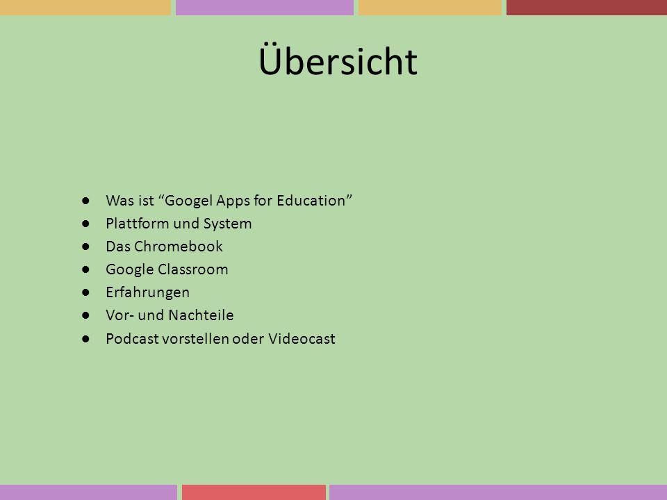 """Übersicht ●Was ist """"Googel Apps for Education"""" ●Plattform und System ●Das Chromebook ●Google Classroom ●Erfahrungen ●Vor- und Nachteile ●Podcast vorst"""