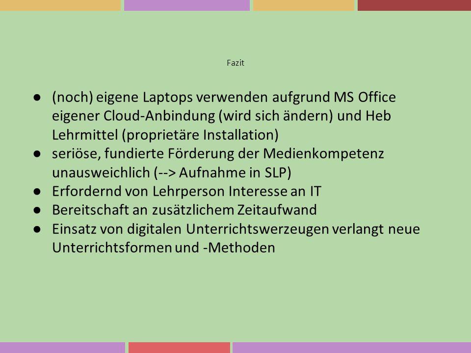Fazit ● (noch) eigene Laptops verwenden aufgrund MS Office eigener Cloud-Anbindung (wird sich ändern) und Heb Lehrmittel (proprietäre Installation) ●