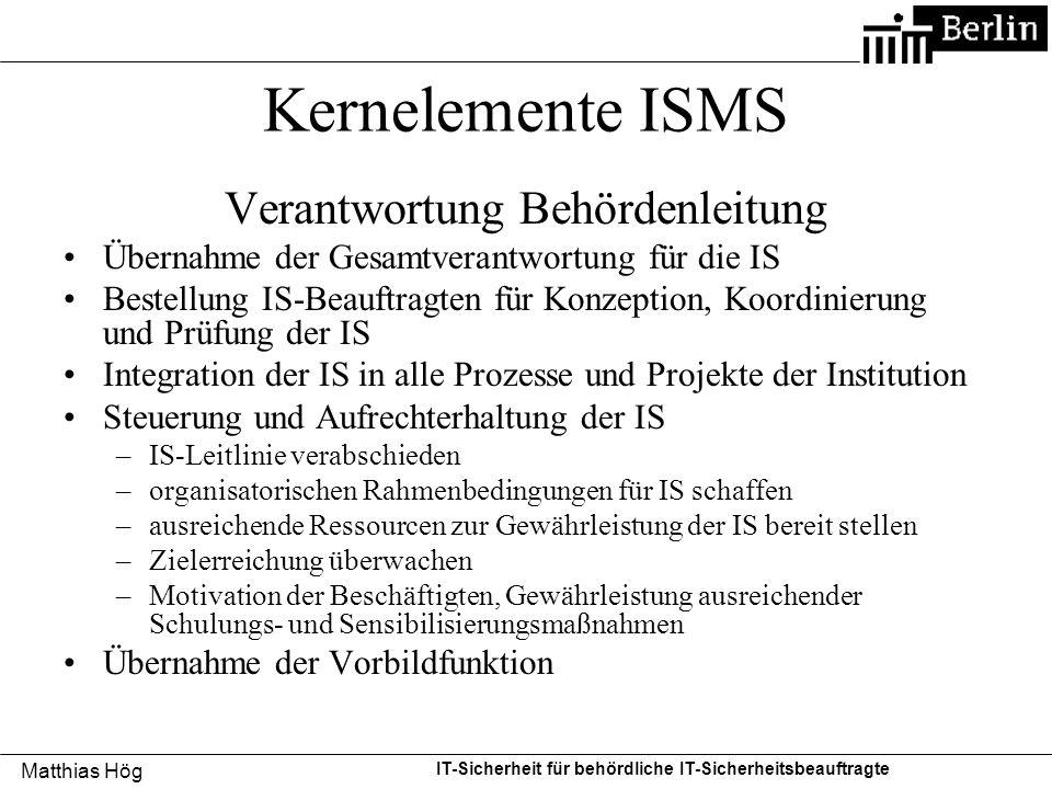 Matthias Hög IT-Sicherheit für behördliche IT-Sicherheitsbeauftragte Kernelemente ISMS Verantwortung Behördenleitung Übernahme der Gesamtverantwortung