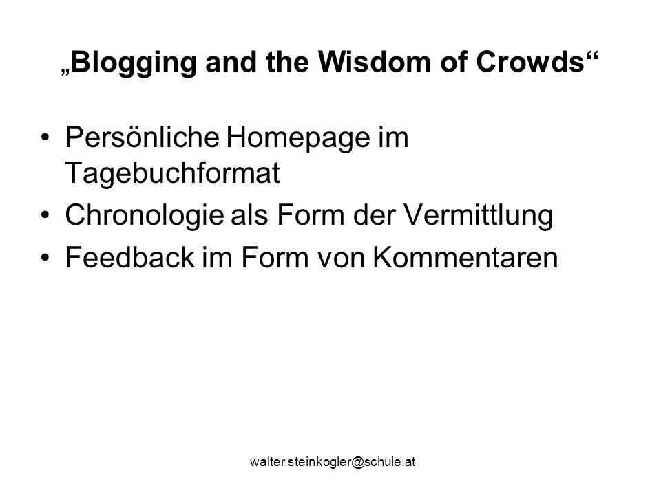 """walter.steinkogler@schule.at """"Blogging and the Wisdom of Crowds Persönliche Homepage im Tagebuchformat Chronologie als Form der Vermittlung Feedback im Form von Kommentaren"""