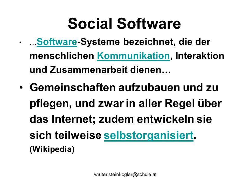 walter.steinkogler@schule.at Social Software … Software-Systeme bezeichnet, die der menschlichen Kommunikation, Interaktion und Zusammenarbeit dienen… SoftwareKommunikation Gemeinschaften aufzubauen und zu pflegen, und zwar in aller Regel über das Internet; zudem entwickeln sie sich teilweise selbstorganisiert.