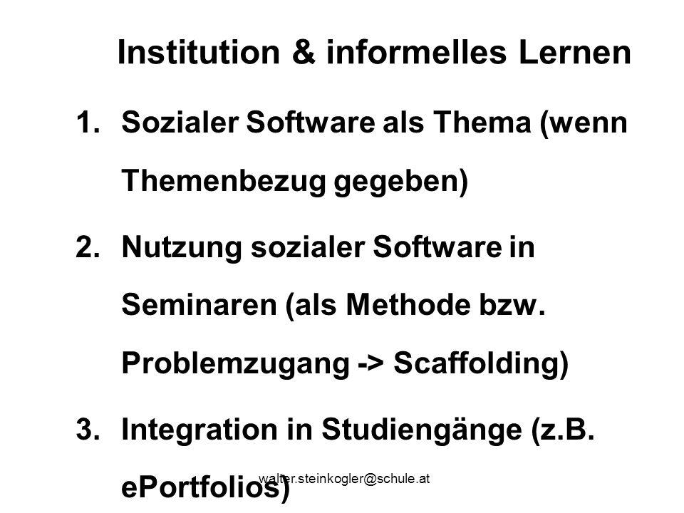 walter.steinkogler@schule.at Institution & informelles Lernen 1.Sozialer Software als Thema (wenn Themenbezug gegeben) 2.Nutzung sozialer Software in Seminaren (als Methode bzw.