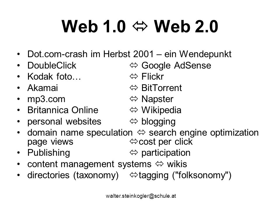 walter.steinkogler@schule.at Web 1.0  Web 2.0 Dot.com-crash im Herbst 2001 – ein Wendepunkt DoubleClick  Google AdSense Kodak foto…  Flickr Akamai  BitTorrent mp3.com  Napster Britannica Online  Wikipedia personal websites  blogging domain name speculation  search engine optimization page views  cost per click Publishing  participation content management systems  wikis directories (taxonomy)  tagging ( folksonomy )