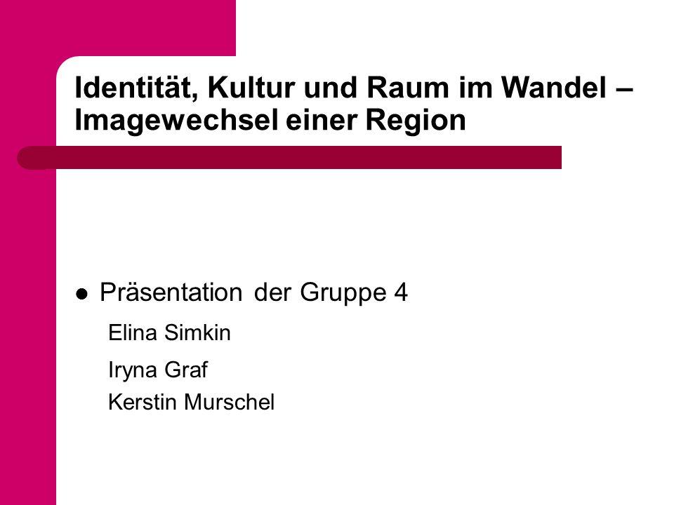 Identität, Kultur und Raum im Wandel – Imagewechsel einer Region Präsentation der Gruppe 4 Elina Simkin Iryna Graf Kerstin Murschel