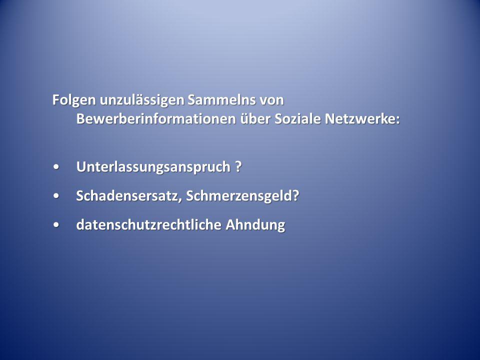 Folgen unzulässigen Sammelns von Bewerberinformationen über Soziale Netzwerke: Unterlassungsanspruch ?Unterlassungsanspruch ? Schadensersatz, Schmerze