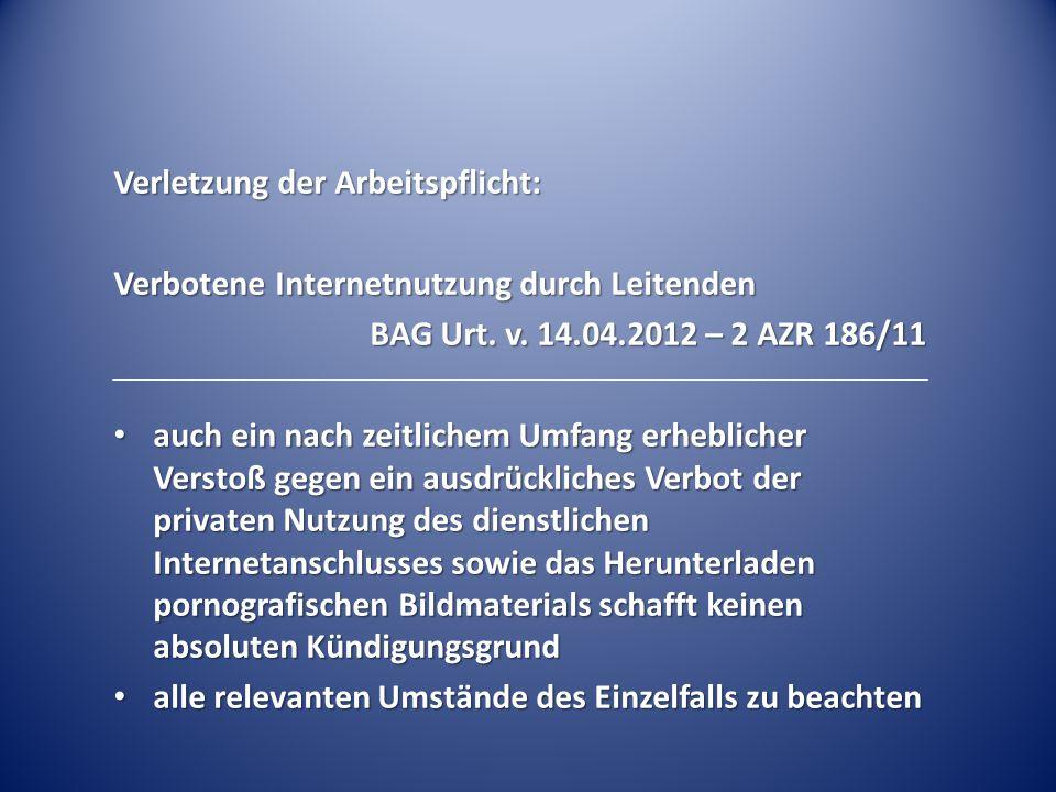 Verletzung der Arbeitspflicht: Verbotene Internetnutzung durch Leitenden BAG Urt. v. 14.04.2012 – 2 AZR 186/11 auch ein nach zeitlichem Umfang erhebli