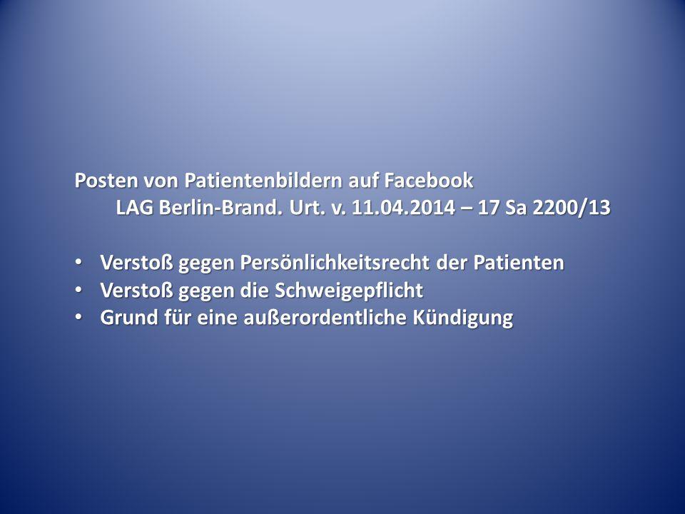 Posten von Patientenbildern auf Facebook LAG Berlin-Brand. Urt. v. 11.04.2014 – 17 Sa 2200/13 Verstoß gegen Persönlichkeitsrecht der Patienten Verstoß