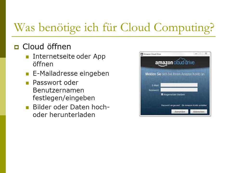 Was benötige ich für Cloud Computing? CCloud öffnen Internetseite oder App öffnen E-Mailadresse eingeben Passwort oder Benutzernamen festlegen/einge