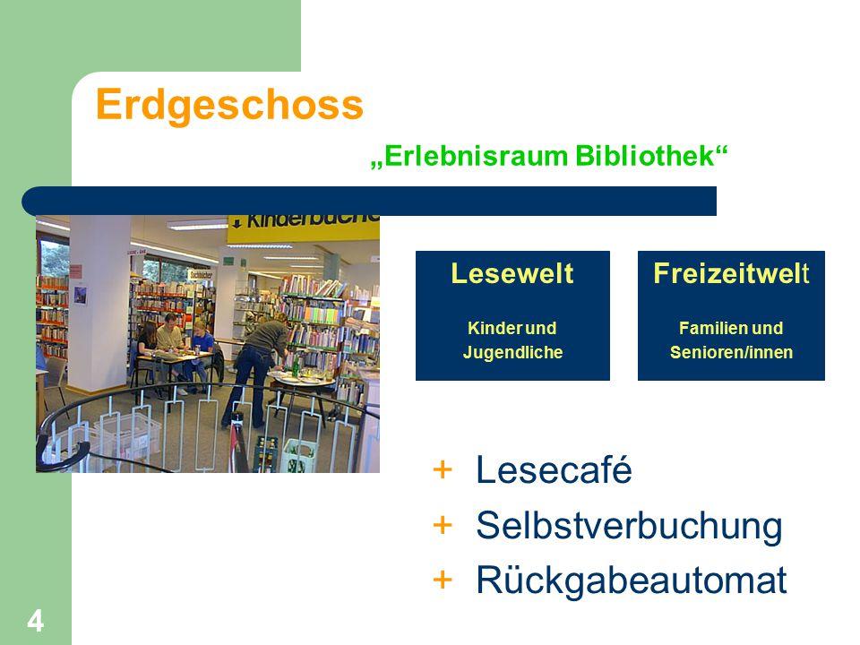 """4 Erdgeschoss """"Erlebnisraum Bibliothek"""" Lesewelt Kinder und Jugendliche Freizeitwelt Familien und Senioren/innen + Lesecafé + Selbstverbuchung + Rückg"""