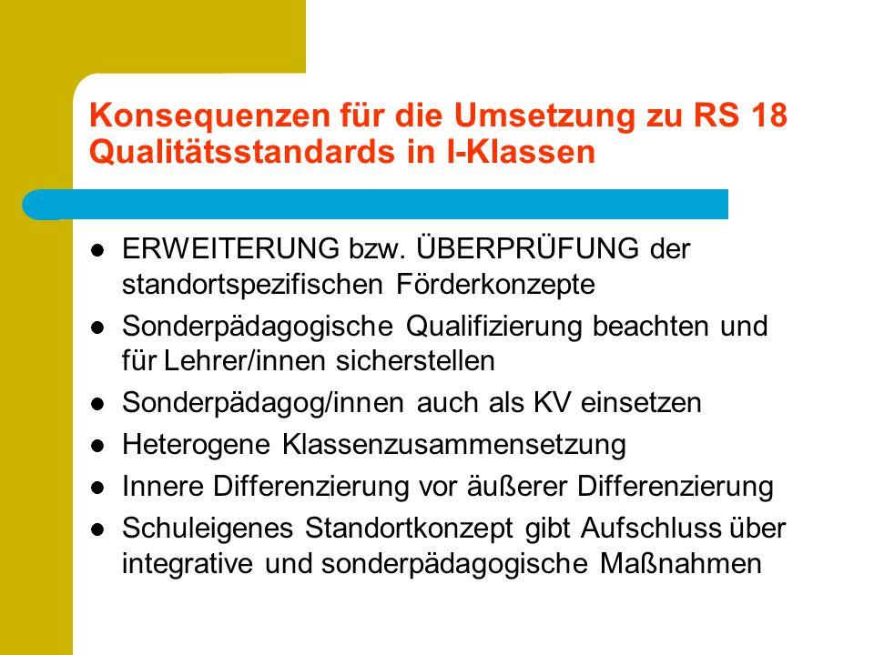 Konsequenzen für die Umsetzung zu RS 18 Qualitätsstandards in I-Klassen ERWEITERUNG bzw. ÜBERPRÜFUNG der standortspezifischen Förderkonzepte Sonderpäd