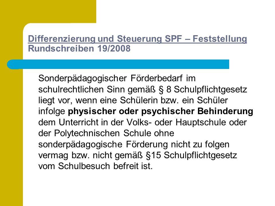 Differenzierung und Steuerung SPF – Feststellung Rundschreiben 19/2008 Sonderpädagogischer Förderbedarf im schulrechtlichen Sinn gemäß § 8 Schulpflichtgesetz liegt vor, wenn eine Schülerin bzw.