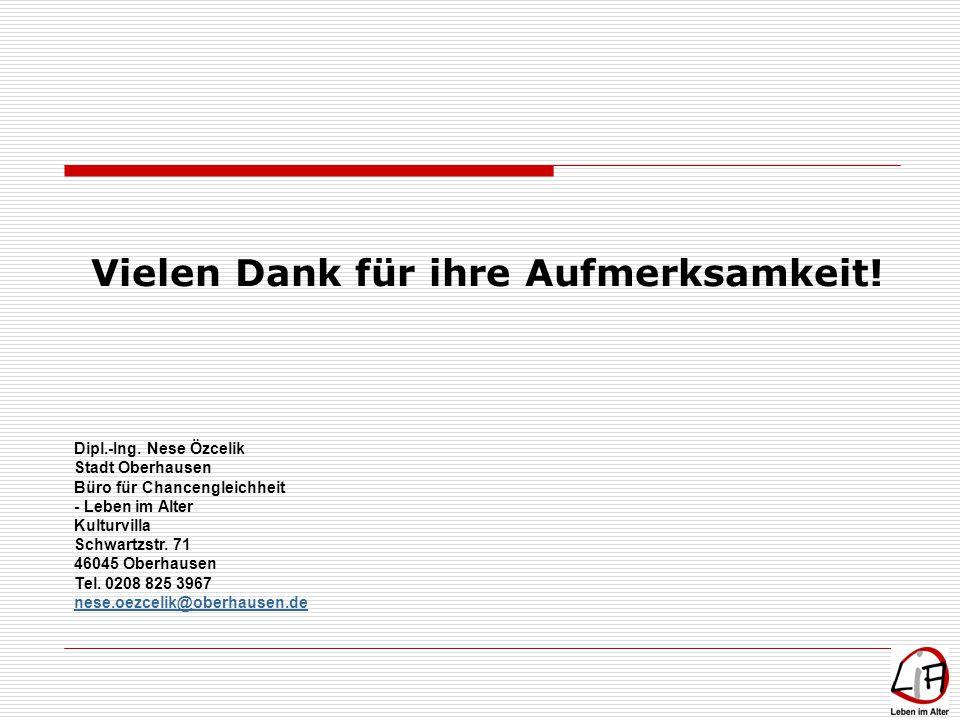Vielen Dank für ihre Aufmerksamkeit! Dipl.-Ing. Nese Özcelik Stadt Oberhausen Büro für Chancengleichheit - Leben im Alter Kulturvilla Schwartzstr. 71
