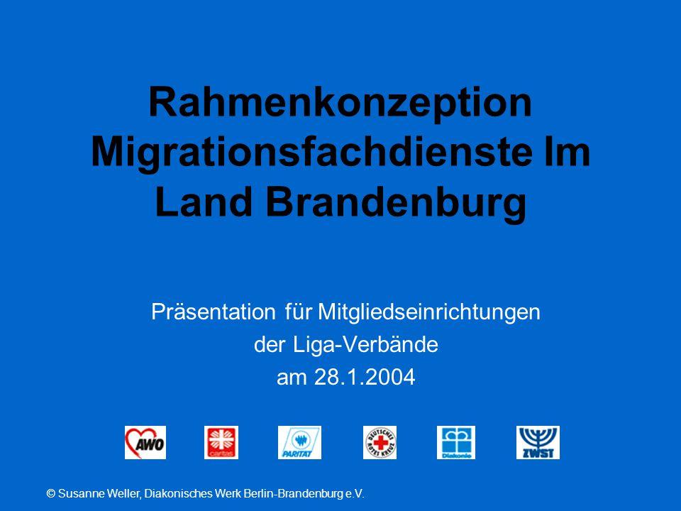 © Susanne Weller, Diakonisches Werk Berlin-Brandenburg e.V. Rahmenkonzeption Migrationsfachdienste Im Land Brandenburg Präsentation für Mitgliedseinri