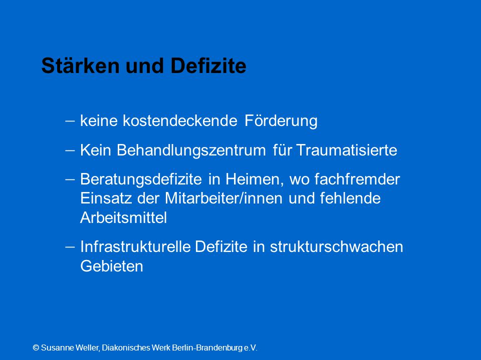© Susanne Weller, Diakonisches Werk Berlin-Brandenburg e.V. Stärken und Defizite  keine kostendeckende Förderung  Kein Behandlungszentrum für Trauma