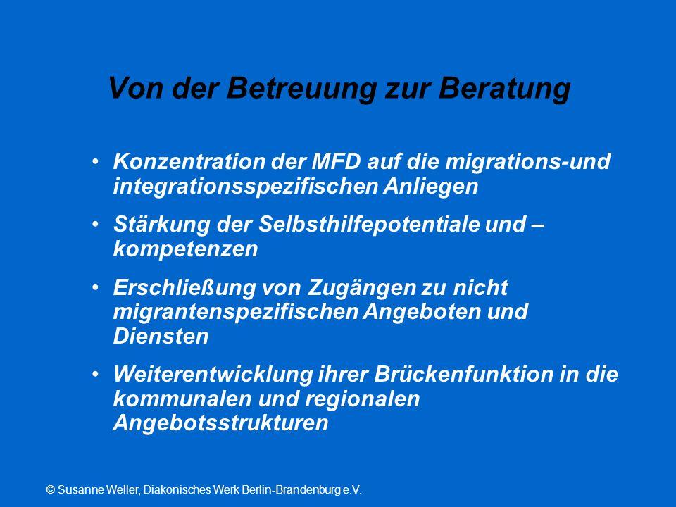 © Susanne Weller, Diakonisches Werk Berlin-Brandenburg e.V. Von der Betreuung zur Beratung Konzentration der MFD auf die migrations-und integrationssp