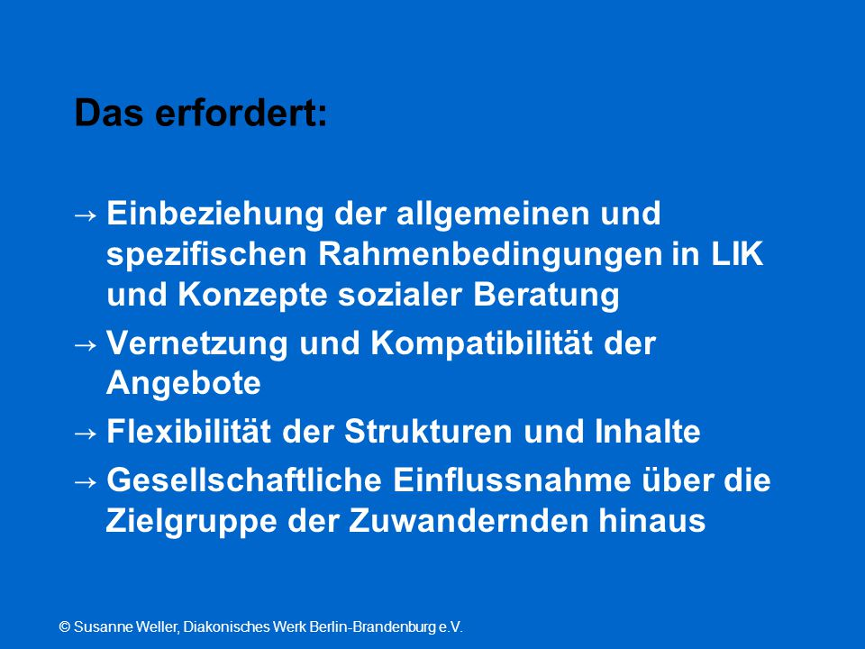 © Susanne Weller, Diakonisches Werk Berlin-Brandenburg e.V. Das erfordert: → Einbeziehung der allgemeinen und spezifischen Rahmenbedingungen in LIK un