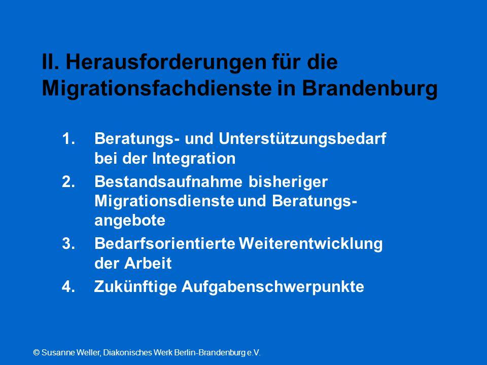 © Susanne Weller, Diakonisches Werk Berlin-Brandenburg e.V. II. Herausforderungen für die Migrationsfachdienste in Brandenburg 1.Beratungs- und Unters